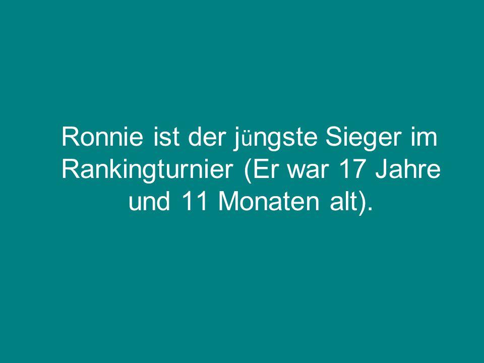 Ronnie ist der jüngste Sieger im Rankingturnier (Er war 17 Jahre und 11 Monaten alt).