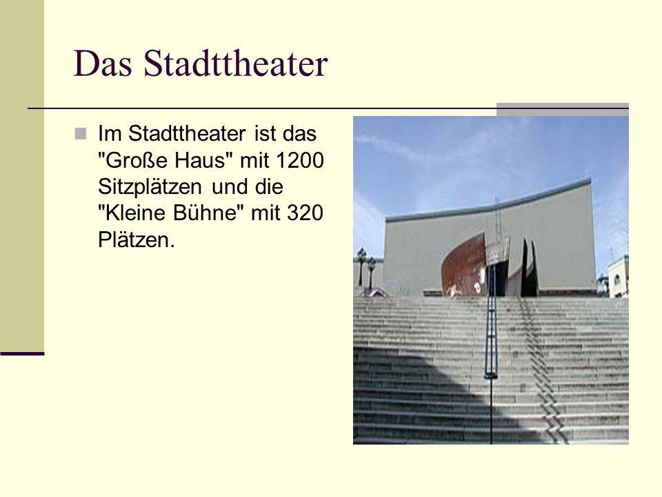 Das Stadttheater Im Stadttheater ist das Große Haus mit 1200 Sitzplätzen und die Kleine Bühne mit 320 Plätzen.