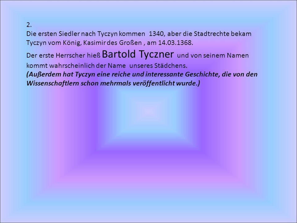 2. Die ersten Siedler nach Tyczyn kommen 1340, aber die Stadtrechte bekam Tyczyn vom König, Kasimir des Großen , am 14.03.1368.