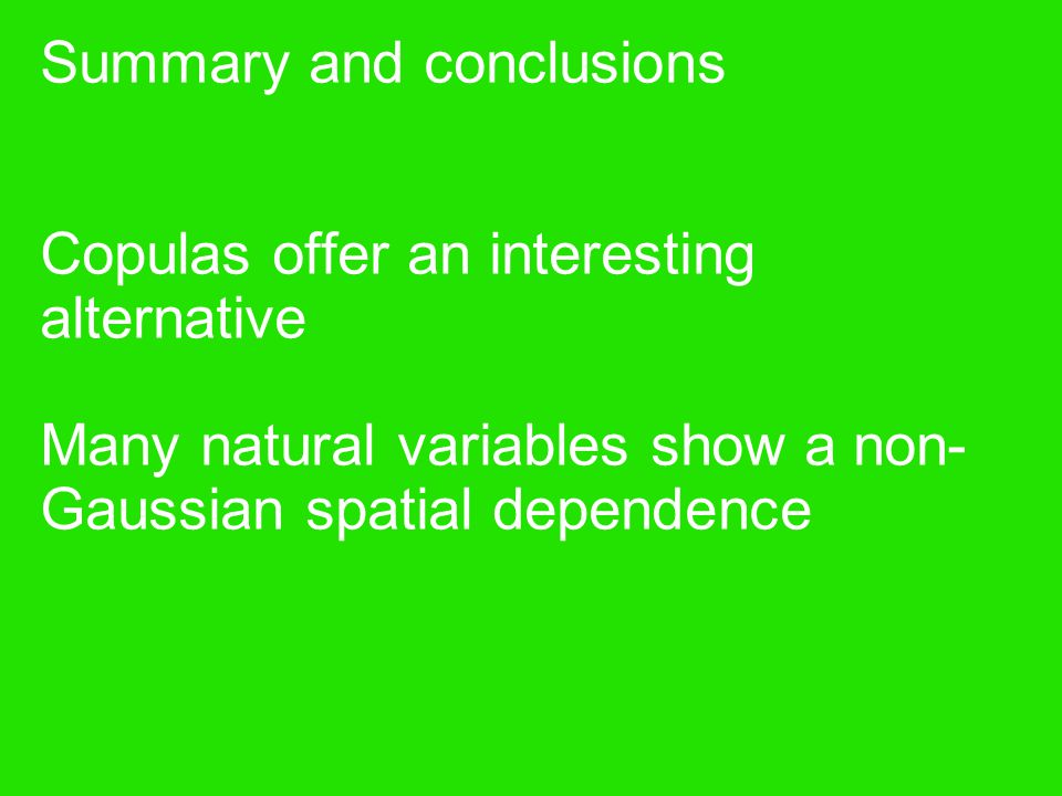 Summary and conclusions Copulas offer an interesting alternative Many natural variables show a non-Gaussian spatial dependence
