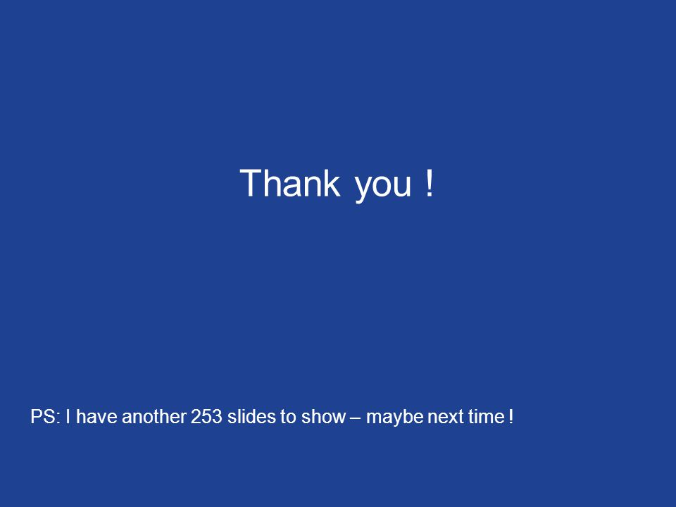 Thank you ! PS: I have another 253 slides to show – maybe next time !