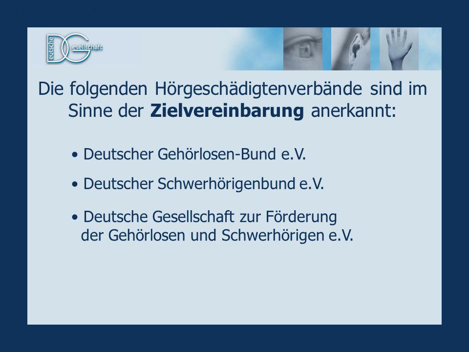 Anerkannte Verbände Die folgenden Hörgeschädigtenverbände sind im Sinne der Zielvereinbarung anerkannt: