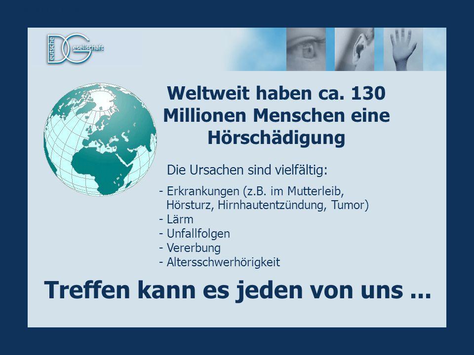 Weltweit haben ca. 130 Millionen Menschen eine Hörschädigung