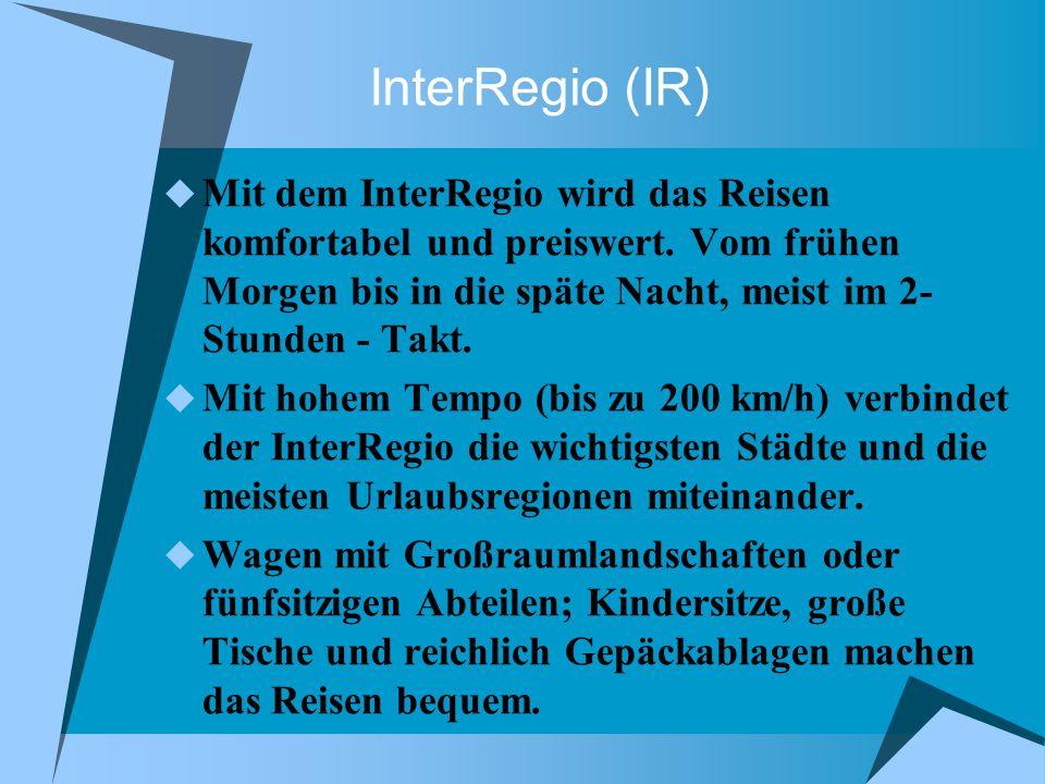 InterRegio (IR) Mit dem InterRegio wird das Reisen komfortabel und preiswert. Vom frühen Morgen bis in die späte Nacht, meist im 2- Stunden - Takt.