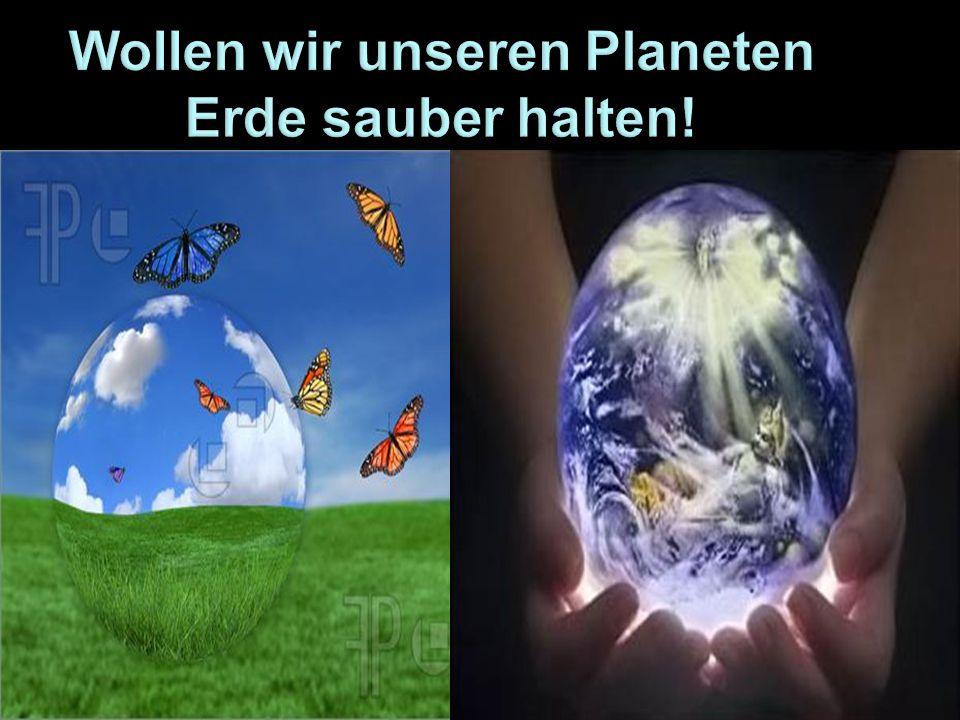 Wollen wir unseren Planeten Erde sauber halten!