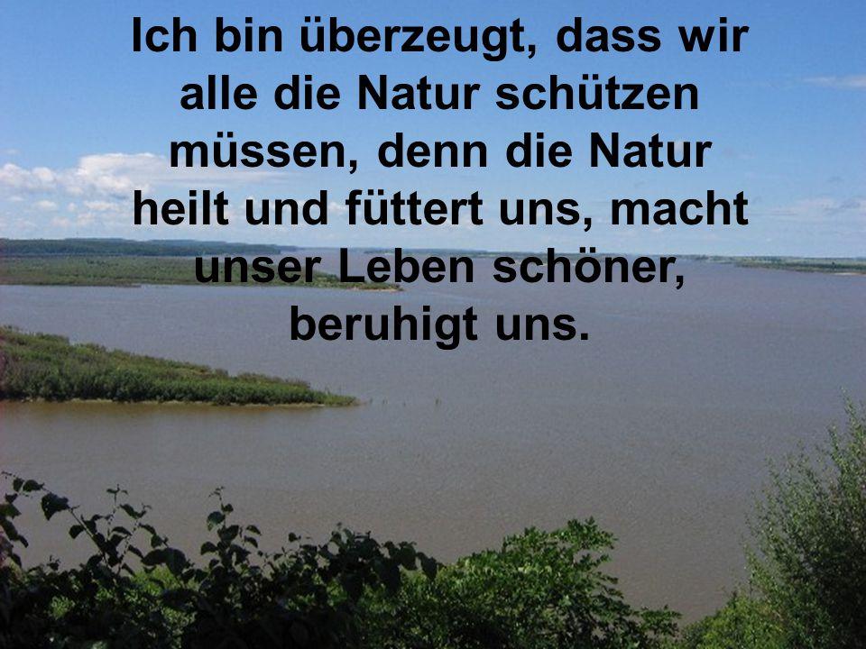 Ich bin überzeugt, dass wir alle die Natur schützen müssen, denn die Natur heilt und füttert uns, macht unser Leben schöner, beruhigt uns.