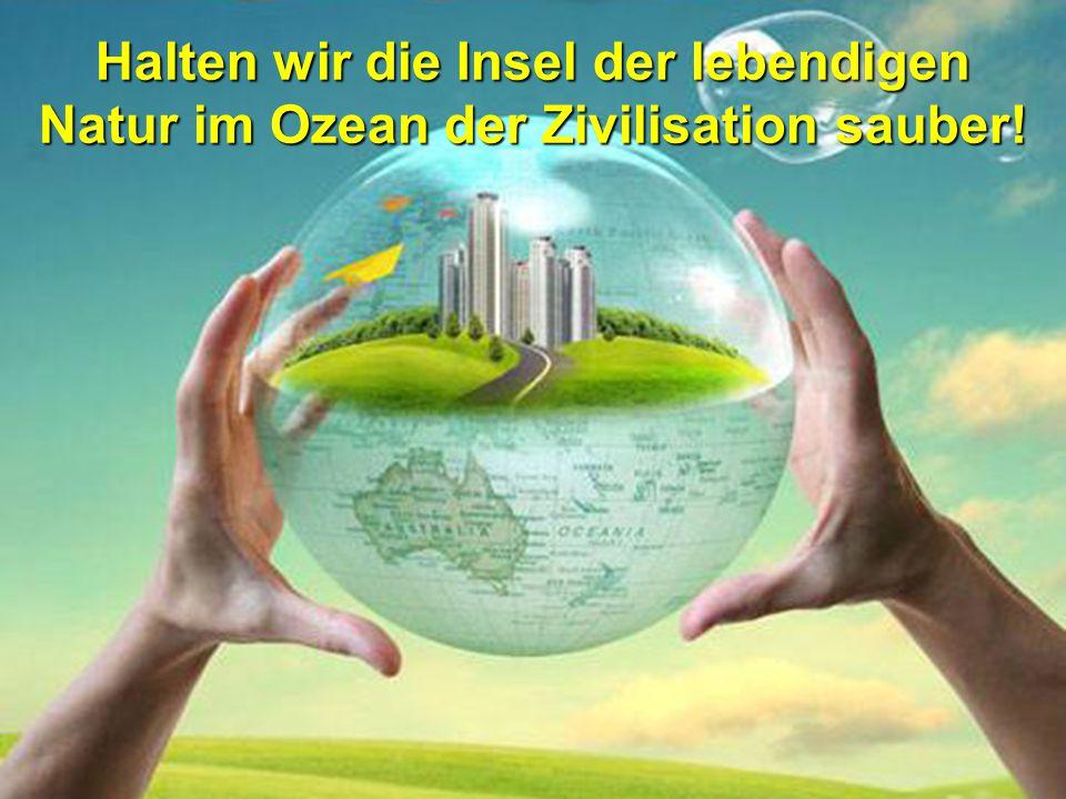 Halten wir die Insel der lebendigen Natur im Ozean der Zivilisation sauber!