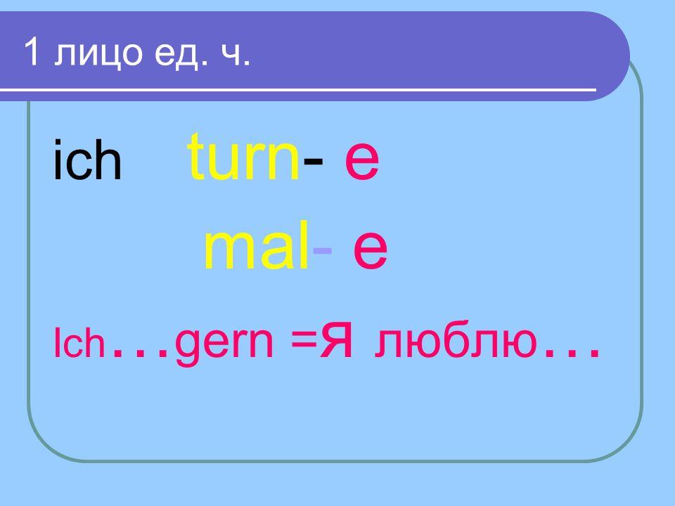 1 лицо ед. ч. ich turn- e mal- e Ich…gern =я люблю…