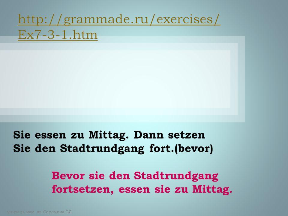 http://grammade.ru/exercises/Ex7-3-1.htm Sie essen zu Mittag. Dann setzen Sie den Stadtrundgang fort.(bevor)