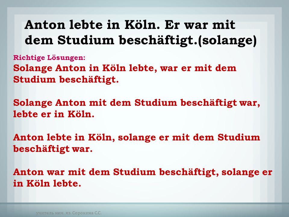 Anton lebte in Köln. Er war mit dem Studium beschäftigt.(solange)