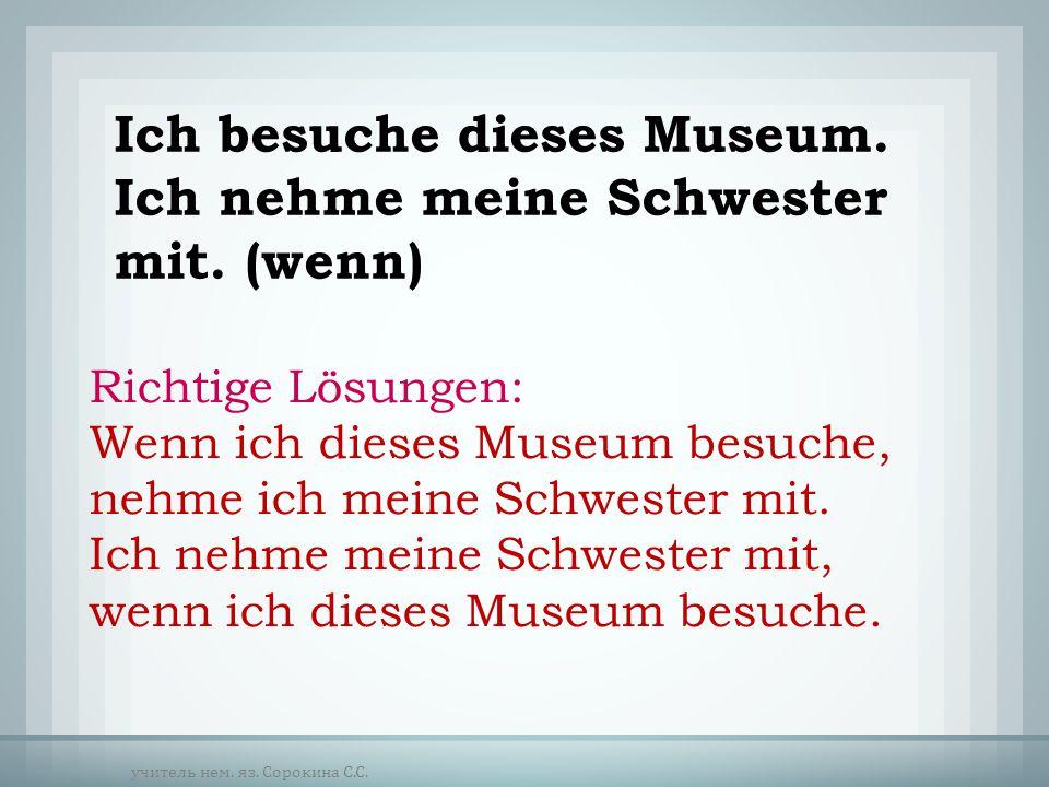 Ich besuche dieses Museum. Ich nehme meine Schwester mit. (wenn)