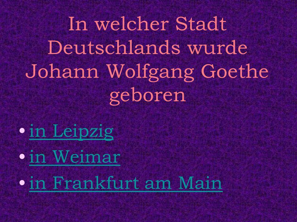 In welcher Stadt Deutschlands wurde Johann Wolfgang Goethe geboren