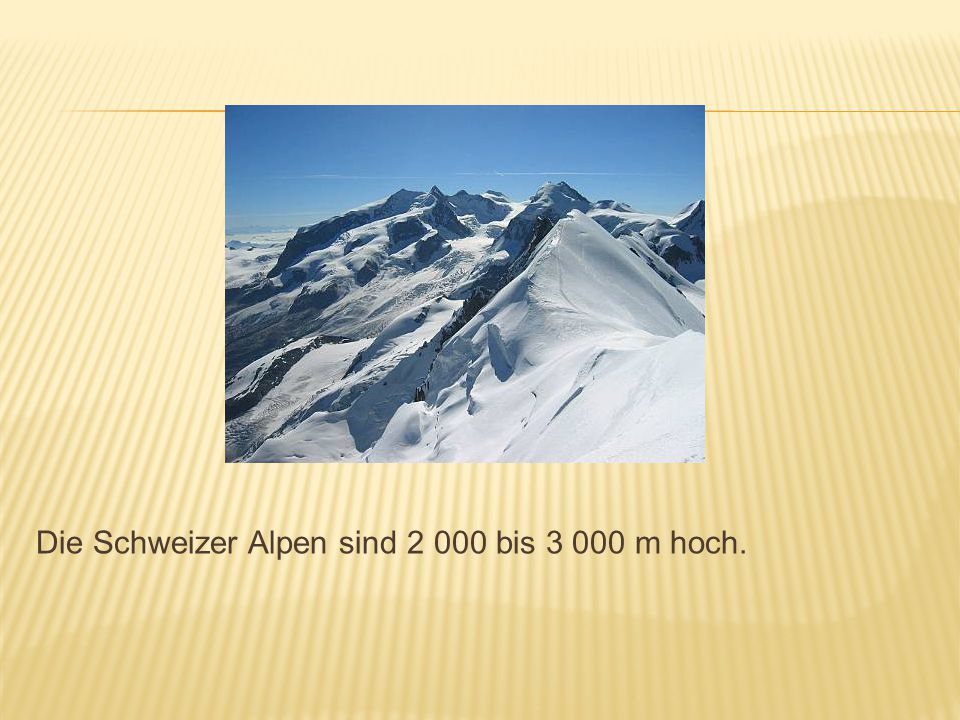 Die Schweizer Alpen sind 2 000 bis 3 000 m hoch.