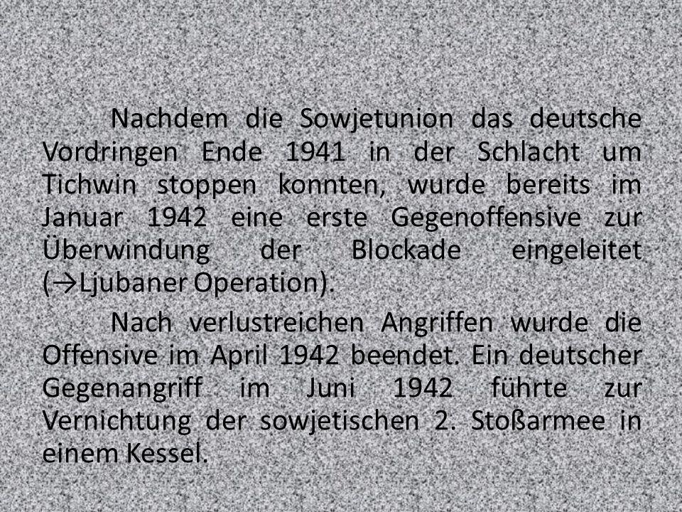 Nachdem die Sowjetunion das deutsche Vordringen Ende 1941 in der Schlacht um Tichwin stoppen konnten, wurde bereits im Januar 1942 eine erste Gegenoffensive zur Überwindung der Blockade eingeleitet (→Ljubaner Operation).