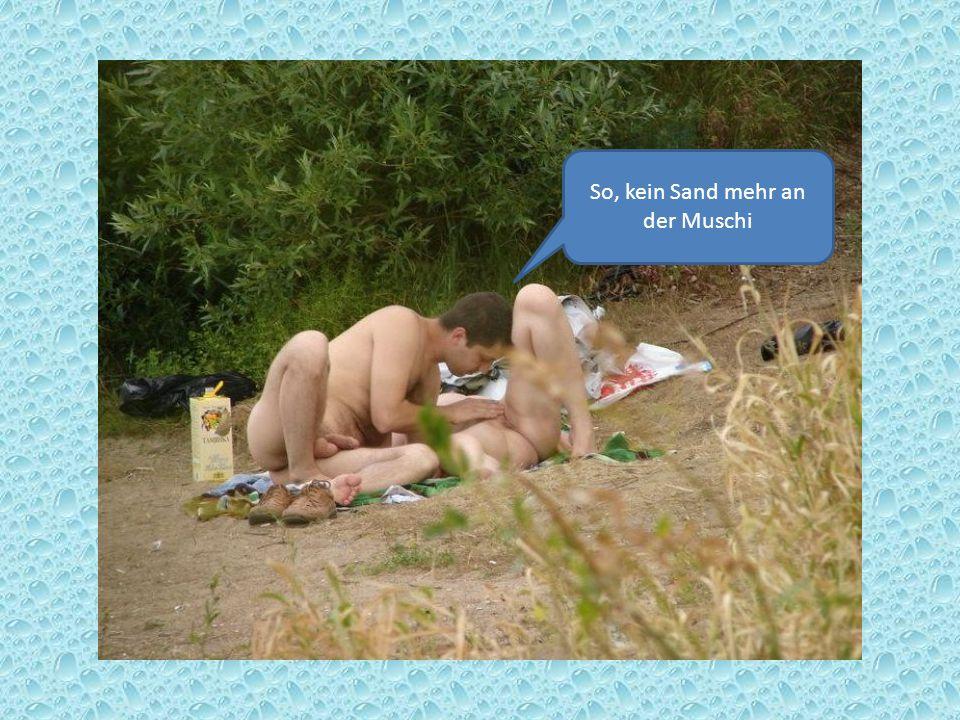 So, kein Sand mehr an der Muschi