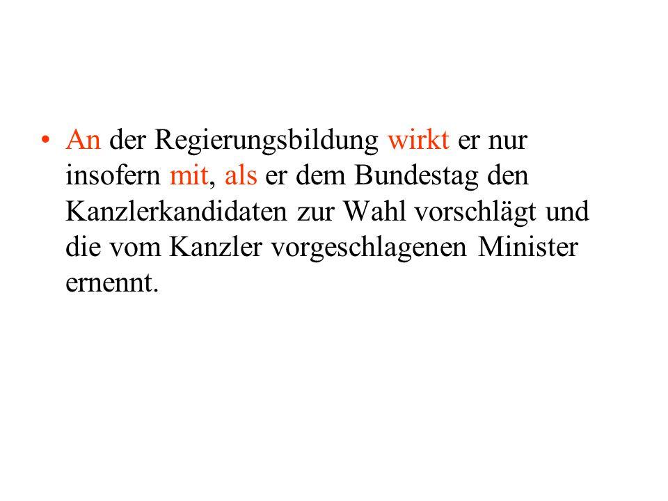 An der Regierungsbildung wirkt er nur insofern mit, als er dem Bundestag den Kanzlerkandidaten zur Wahl vorschlägt und die vom Kanzler vorgeschlagenen Minister ernennt.