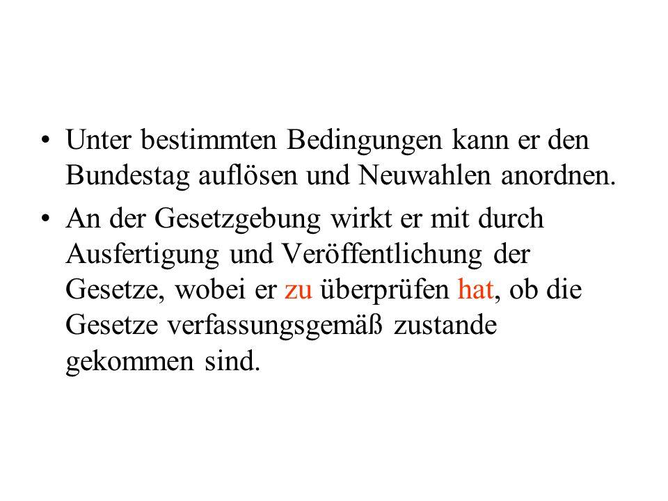 Unter bestimmten Bedingungen kann er den Bundestag auflösen und Neuwahlen anordnen.