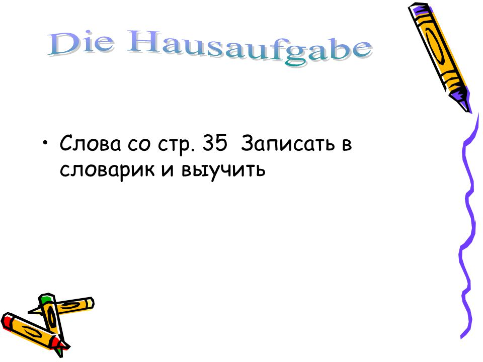 Die Hausaufgabe Слова со стр. 35 Записать в словарик и выучить