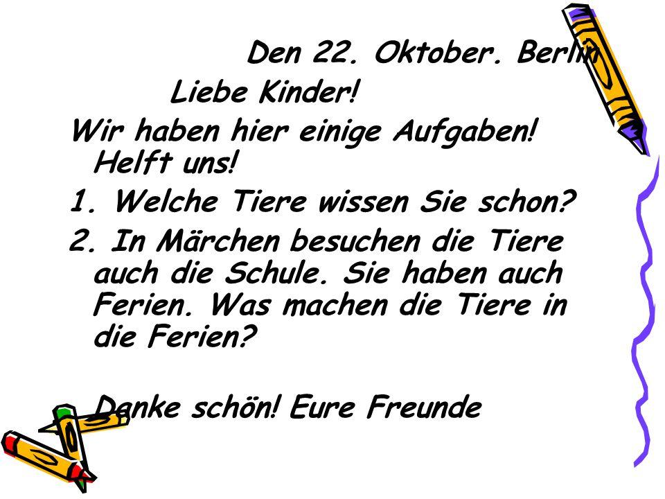 Den 22. Oktober. Berlin Liebe Kinder! Wir haben hier einige Aufgaben! Helft uns! 1. Welche Tiere wissen Sie schon
