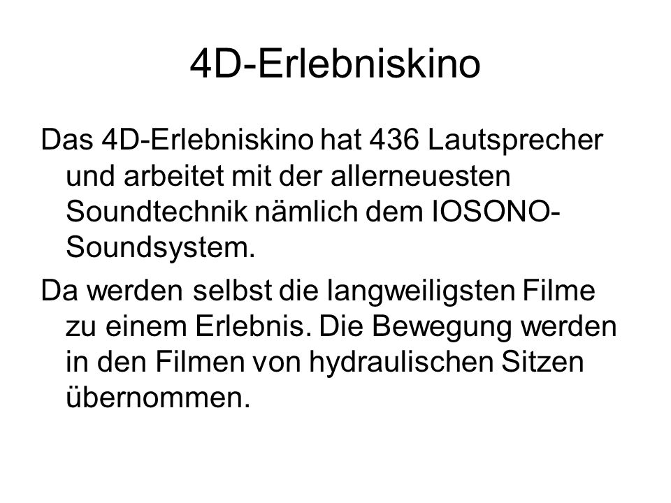 4D-Erlebniskino Das 4D-Erlebniskino hat 436 Lautsprecher und arbeitet mit der allerneuesten Soundtechnik nämlich dem IOSONO-Soundsystem.