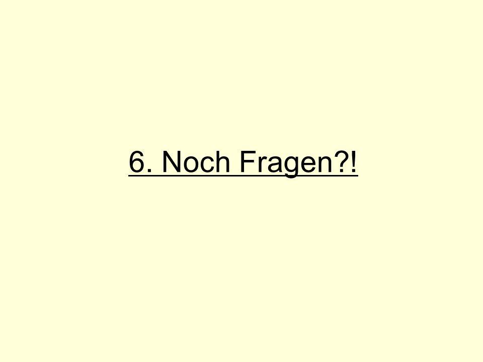 6. Noch Fragen !
