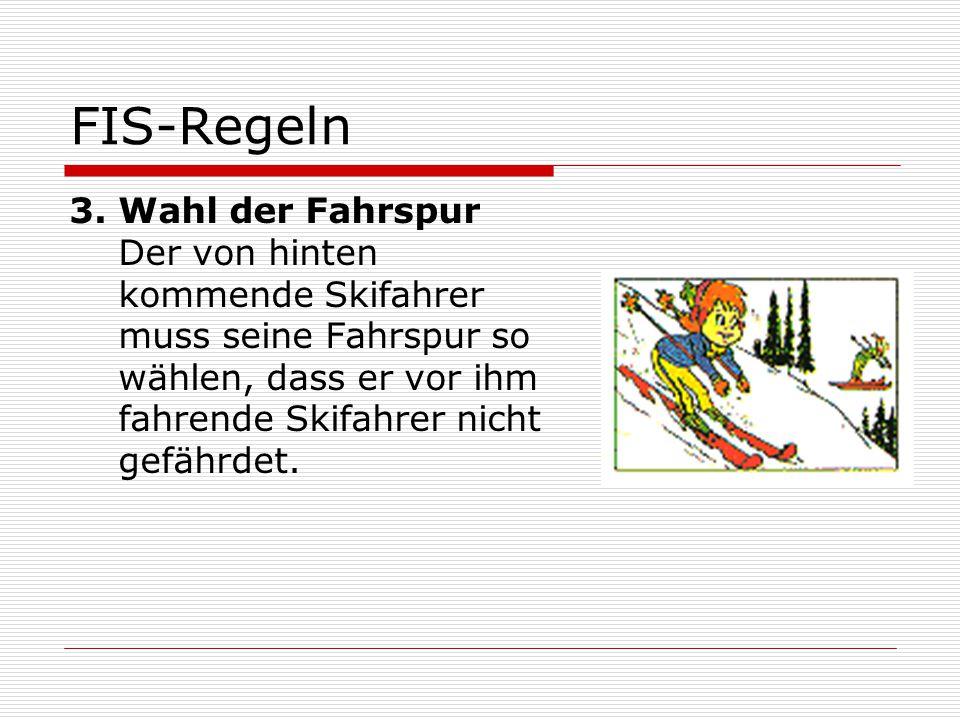 FIS-Regeln 3. Wahl der Fahrspur Der von hinten kommende Skifahrer muss seine Fahrspur so wählen, dass er vor ihm fahrende Skifahrer nicht gefährdet.