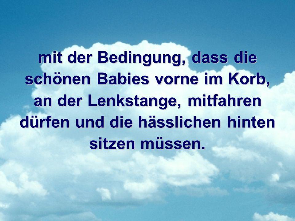 mit der Bedingung, dass die schönen Babies vorne im Korb, an der Lenkstange, mitfahren dürfen und die hässlichen hinten sitzen müssen.