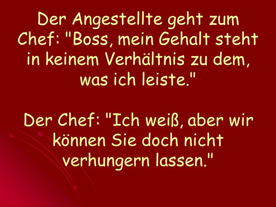 Der Angestellte geht zum Chef: Boss, mein Gehalt steht in keinem Verhältnis zu dem, was ich leiste. Der Chef: Ich weiß, aber wir können Sie doch nicht verhungern lassen.
