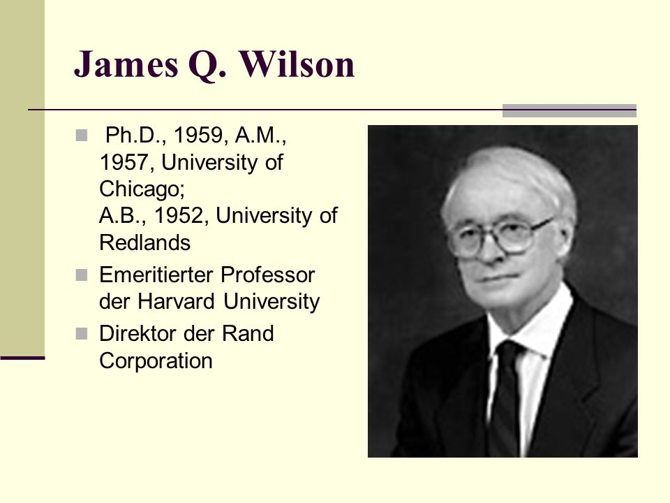 James Q. Wilson Ph.D., 1959, A.M., 1957, University of Chicago; A.B., 1952, University of Redlands.