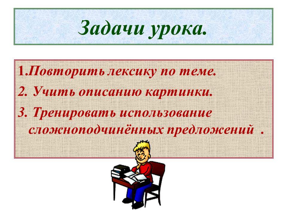 Задачи урока. 1.Повторить лексику по теме. 2. Учить описанию картинки.