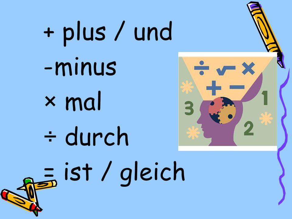 + plus / und minus × mal ÷ durch = ist / gleich