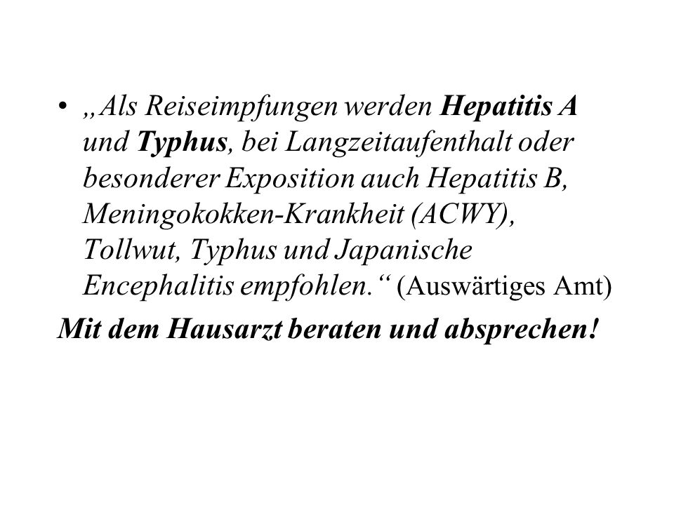 """""""Als Reiseimpfungen werden Hepatitis A und Typhus, bei Langzeitaufenthalt oder besonderer Exposition auch Hepatitis B, Meningokokken-Krankheit (ACWY), Tollwut, Typhus und Japanische Encephalitis empfohlen. (Auswärtiges Amt)"""