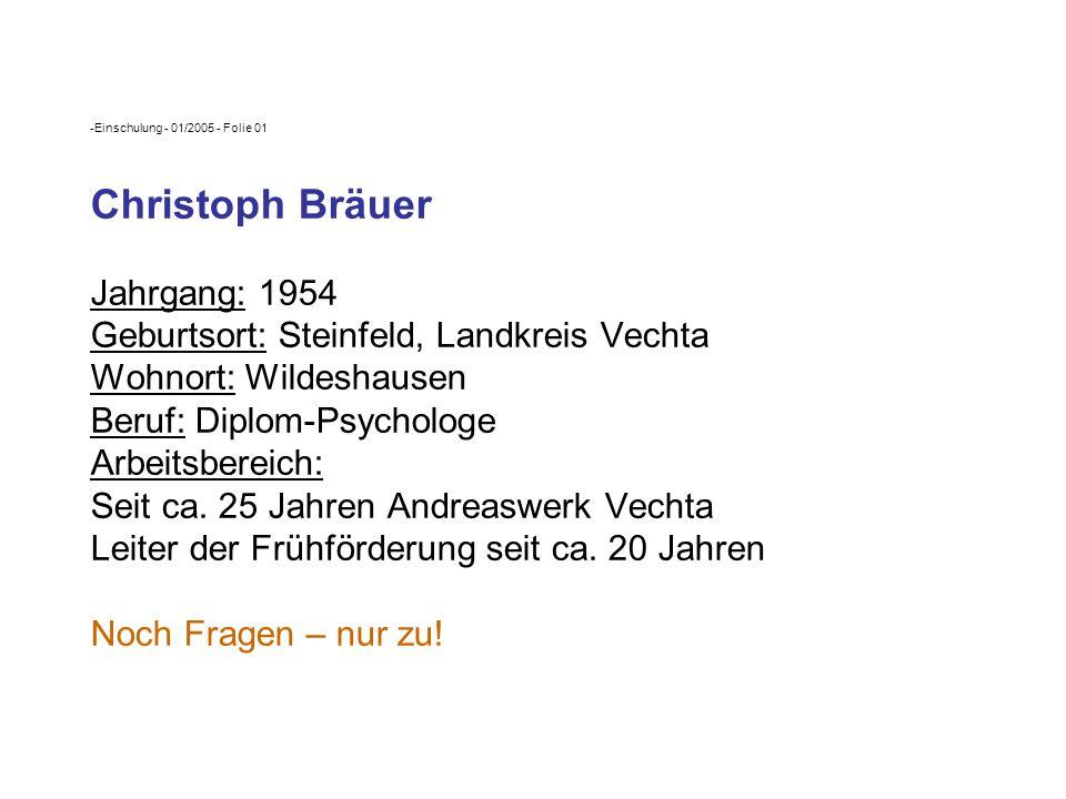 Einschulung - 01/2005 - Folie 01 Christoph Bräuer Jahrgang: 1954 Geburtsort: Steinfeld, Landkreis Vechta Wohnort: Wildeshausen Beruf: Diplom-Psychologe Arbeitsbereich: Seit ca.