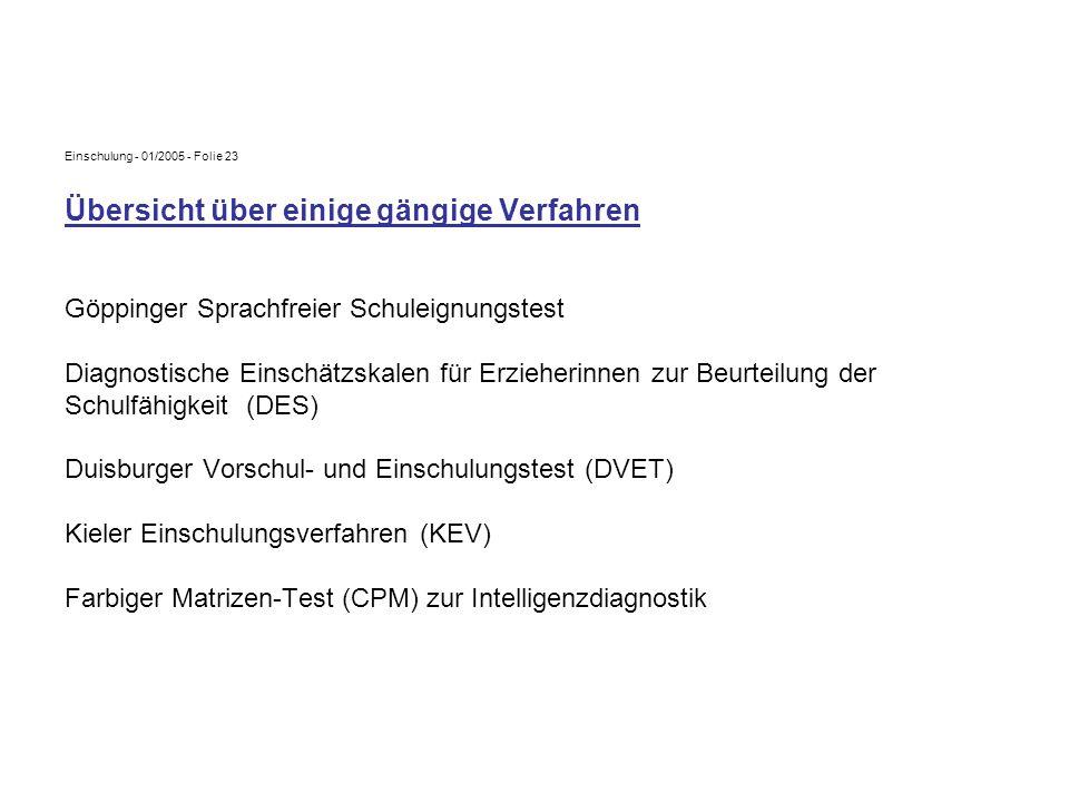Einschulung - 01/2005 - Folie 23 Übersicht über einige gängige Verfahren Göppinger Sprachfreier Schuleignungstest Diagnostische Einschätzskalen für Erzieherinnen zur Beurteilung der Schulfähigkeit (DES) Duisburger Vorschul- und Einschulungstest (DVET) Kieler Einschulungsverfahren (KEV) Farbiger Matrizen-Test (CPM) zur Intelligenzdiagnostik