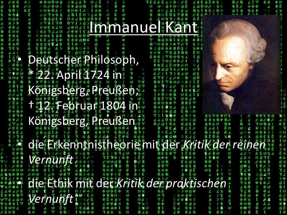 Immanuel Kant Deutscher Philosoph, * 22. April 1724 in Königsberg, Preußen; † 12. Februar 1804 in Königsberg, Preußen.