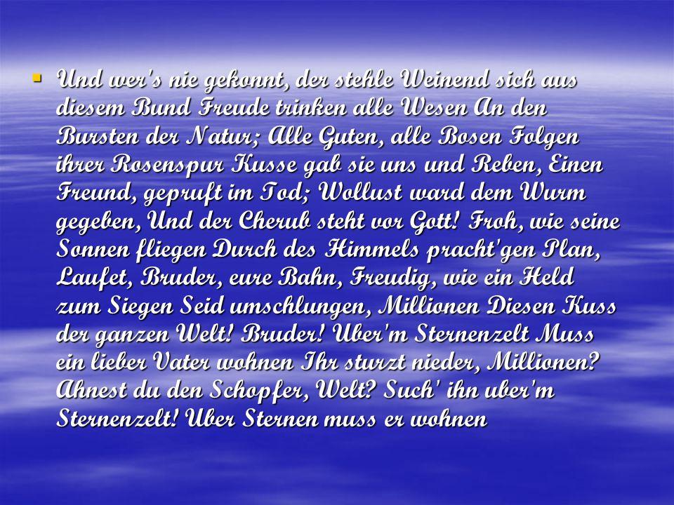 Und wer s nie gekonnt, der stehle Weinend sich aus diesem Bund Freude trinken alle Wesen An den Bursten der Natur; Alle Guten, alle Bosen Folgen ihrer Rosenspur Kusse gab sie uns und Reben, Einen Freund, gepruft im Tod; Wollust ward dem Wurm gegeben, Und der Cherub steht vor Gott.