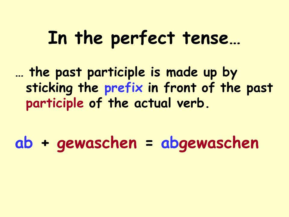 In the perfect tense… ab + gewaschen = abgewaschen