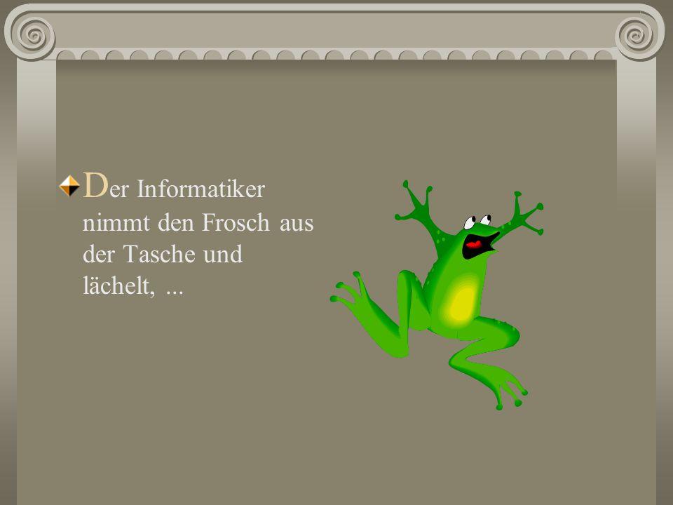 Der Informatiker nimmt den Frosch aus der Tasche und lächelt, ...