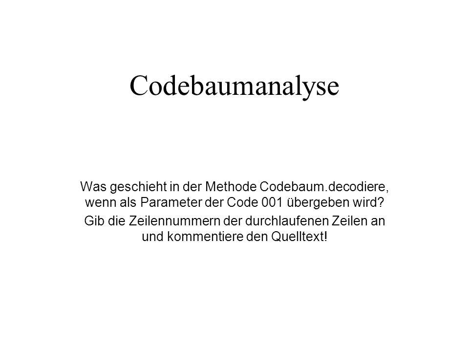 Codebaumanalyse Was geschieht in der Methode Codebaum.decodiere, wenn als Parameter der Code 001 übergeben wird