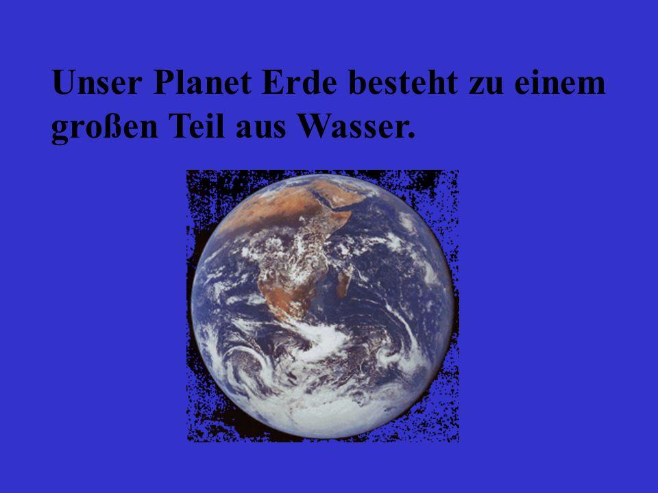Unser Planet Erde besteht zu einem großen Teil aus Wasser.