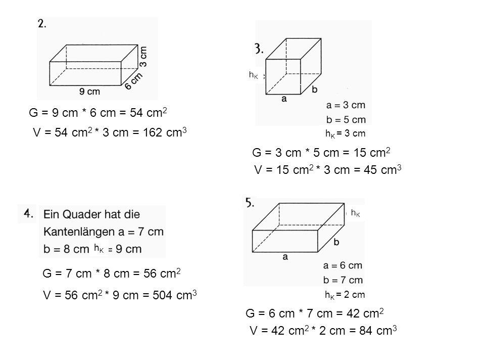 G = 9 cm * 6 cm = 54 cm2 V = 54 cm2 * 3 cm = 162 cm3