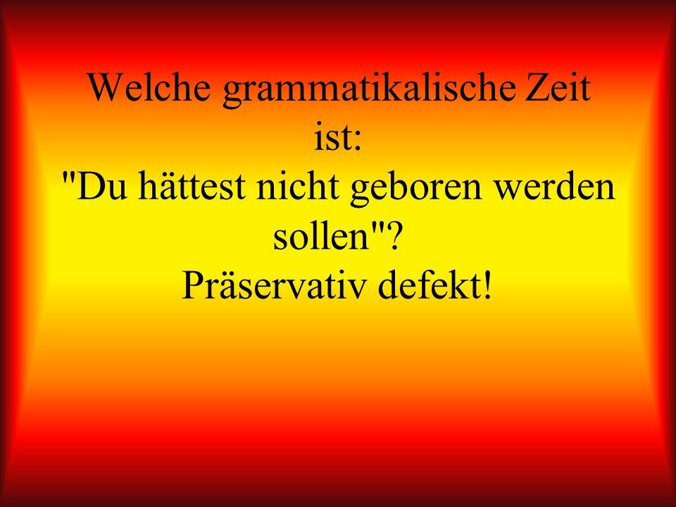 Welche grammatikalische Zeit ist: Du hättest nicht geboren werden sollen Präservativ defekt!