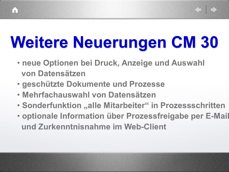 Weitere Neuerungen CM 30 neue Optionen bei Druck, Anzeige und Auswahl von Datensätzen. geschützte Dokumente und Prozesse.