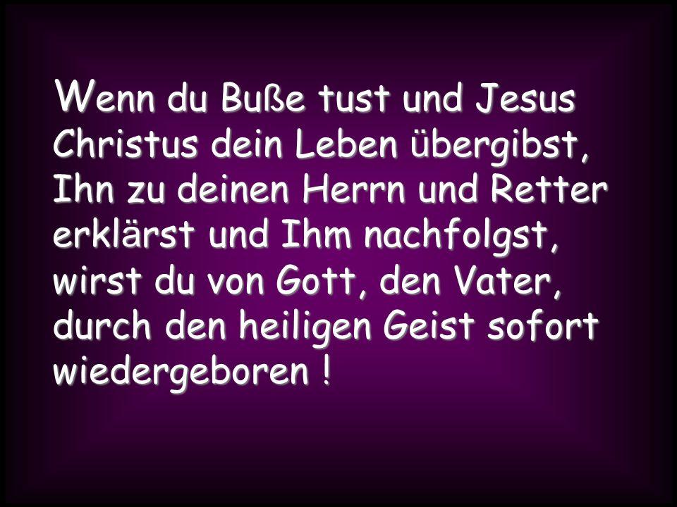Wenn du Buße tust und Jesus Christus dein Leben übergibst, Ihn zu deinen Herrn und Retter erklärst und Ihm nachfolgst,