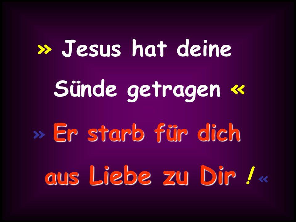 » Jesus hat deine Sünde getragen « aus Liebe zu Dir ! «