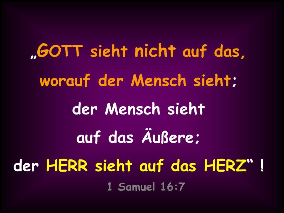 """1 Samuel 16:7 """"GOTT sieht nicht auf das, worauf der Mensch sieht;"""