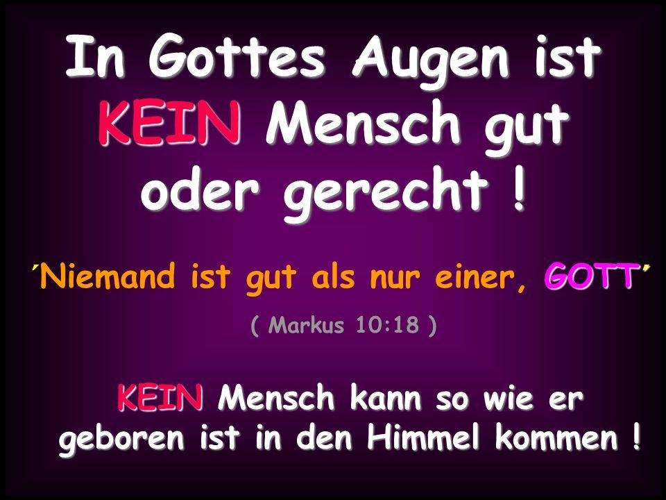 In Gottes Augen ist KEIN Mensch gut oder gerecht !