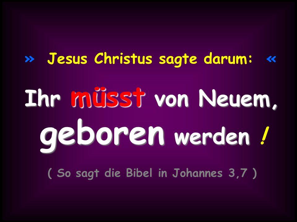 » Jesus Christus sagte darum: « ( So sagt die Bibel in Johannes 3,7 )