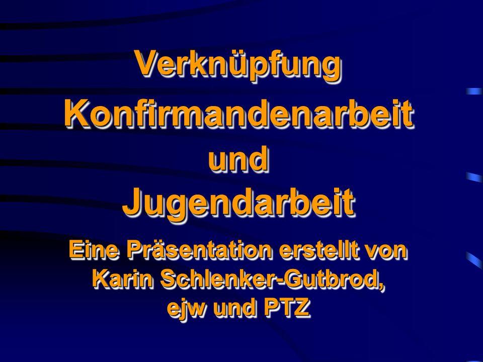 Verknüpfung Konfirmandenarbeit und Jugendarbeit Eine Präsentation erstellt von Karin Schlenker-Gutbrod, ejw und PTZ