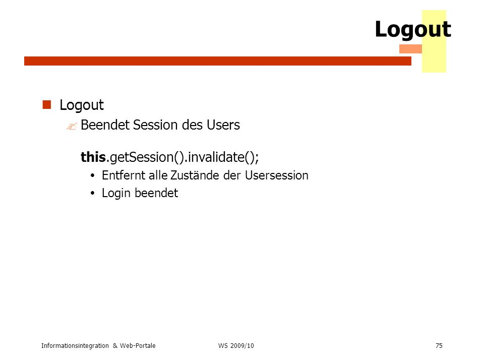 Logout Logout. Beendet Session des Users this.getSession().invalidate(); Entfernt alle Zustände der Usersession.